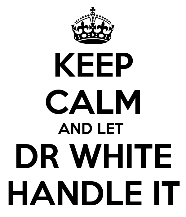 KEEP CALM AND LET  DR WHITE HANDLE IT