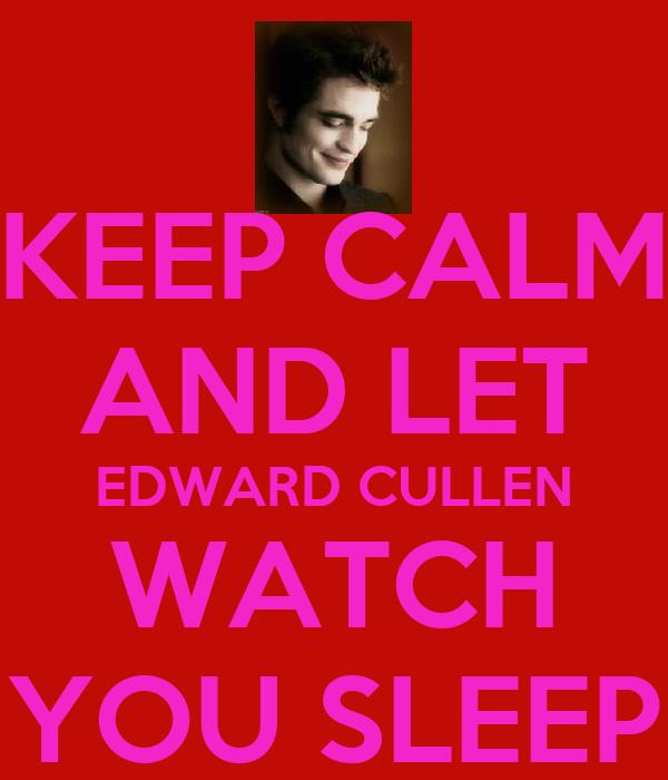 KEEP CALM AND LET EDWARD CULLEN WATCH YOU SLEEP