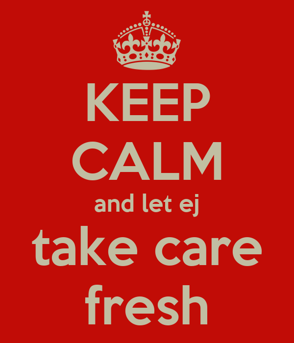 KEEP CALM and let ej take care fresh