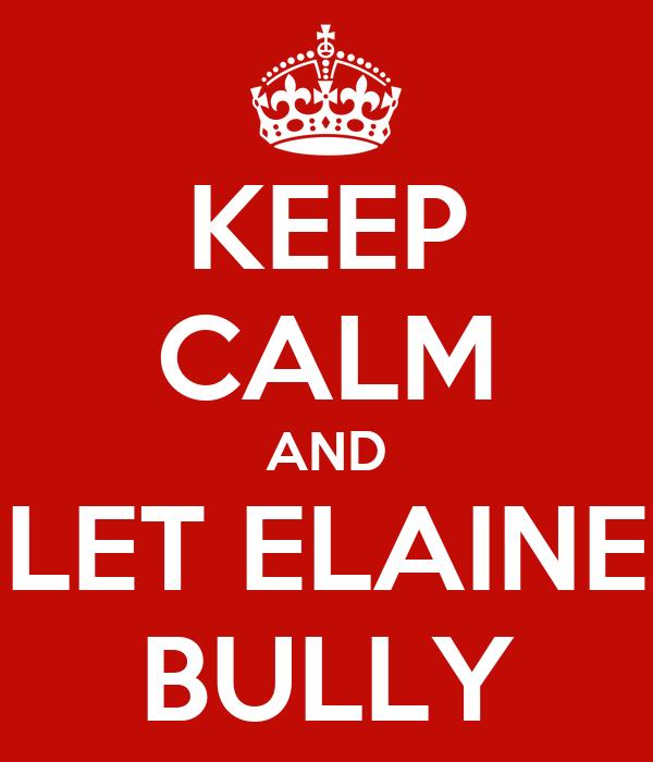 KEEP CALM AND LET ELAINE BULLY