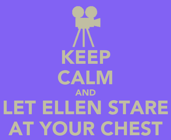 KEEP CALM AND LET ELLEN STARE AT YOUR CHEST
