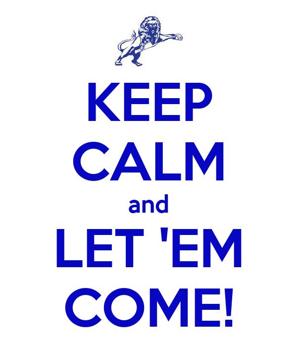KEEP CALM and LET 'EM COME!