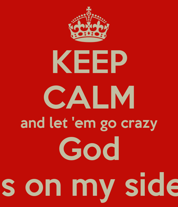 KEEP CALM and let 'em go crazy God is on my side
