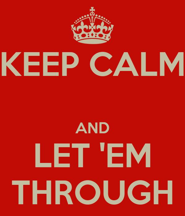 KEEP CALM  AND LET 'EM THROUGH