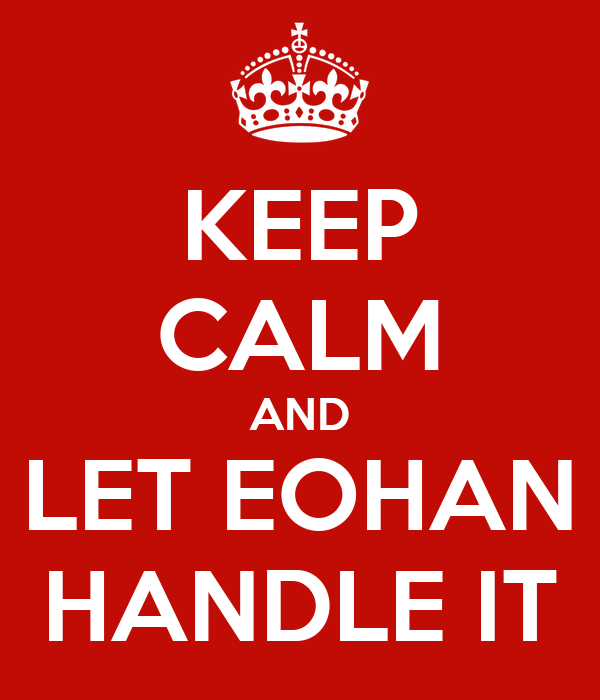 KEEP CALM AND LET EOHAN HANDLE IT