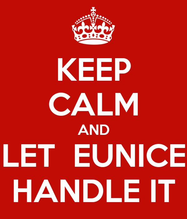 KEEP CALM AND LET  EUNICE HANDLE IT
