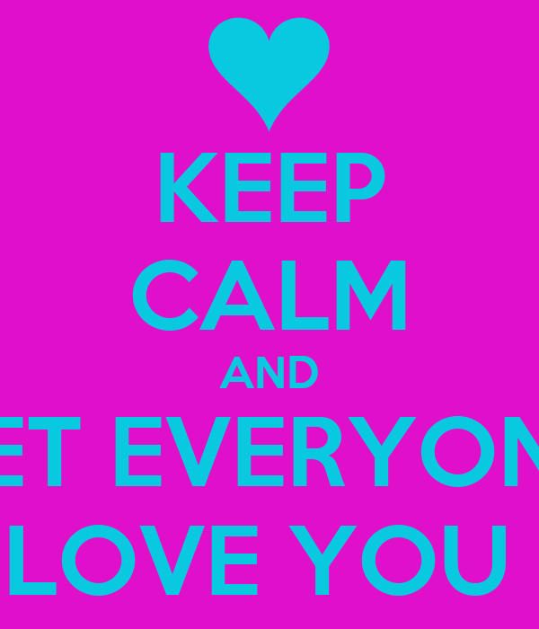 KEEP CALM AND LET EVERYONE LOVE YOU