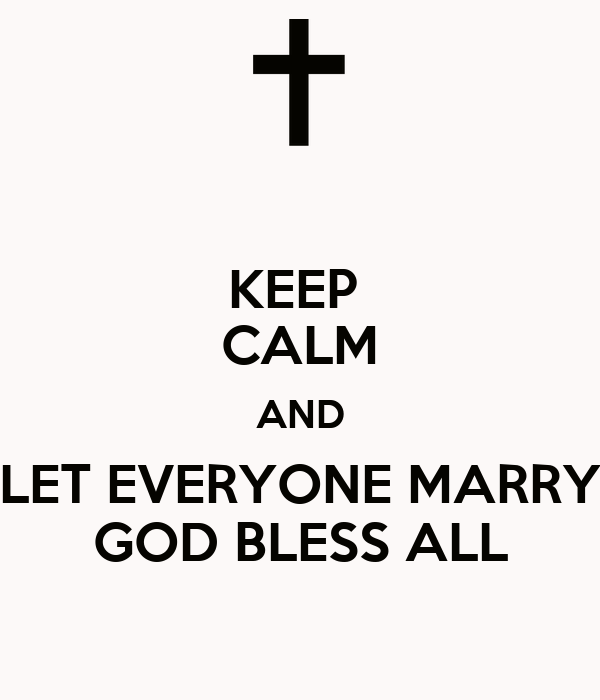 KEEP  CALM AND LET EVERYONE MARRY GOD BLESS ALL