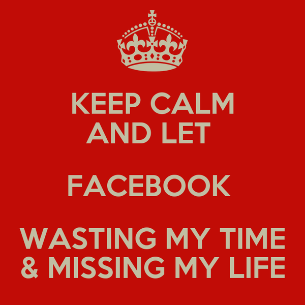 KEEP CALM AND LET  FACEBOOK  WASTING MY TIME & MISSING MY LIFE