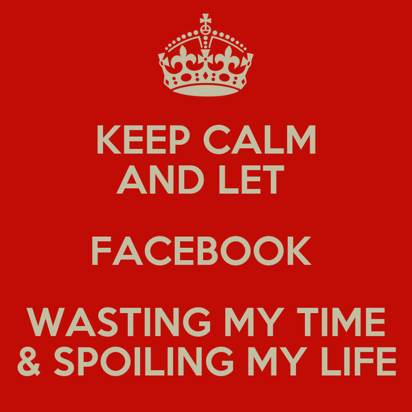 KEEP CALM AND LET  FACEBOOK  WASTING MY TIME & SPOILING MY LIFE