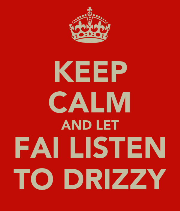 KEEP CALM AND LET FAI LISTEN TO DRIZZY