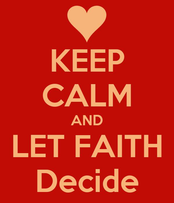 KEEP CALM AND LET FAITH Decide