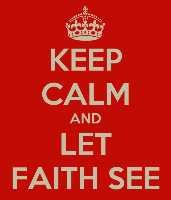 KEEP CALM AND LET FAITH SEE