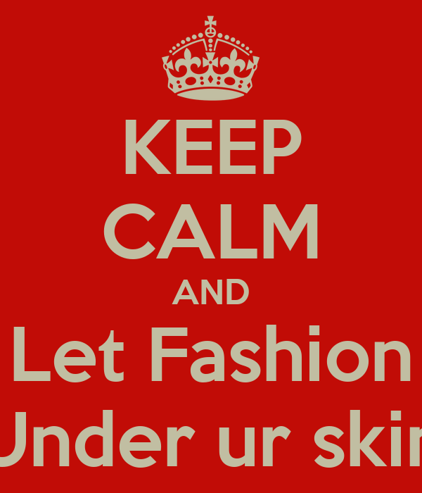 KEEP CALM AND Let Fashion Under ur skin