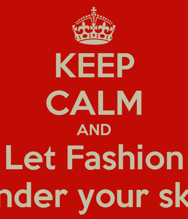 KEEP CALM AND Let Fashion Under your skin