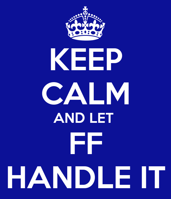 KEEP CALM AND LET  FF HANDLE IT