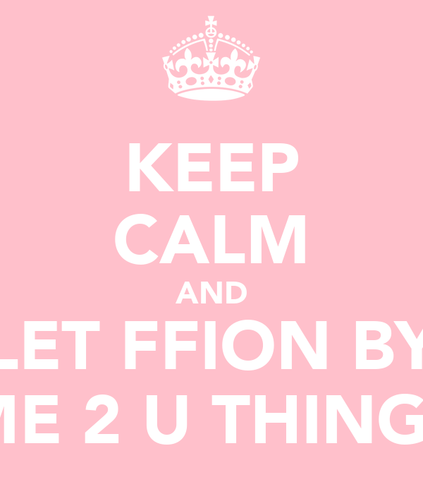 KEEP CALM AND LET FFION BY ME 2 U THINGS