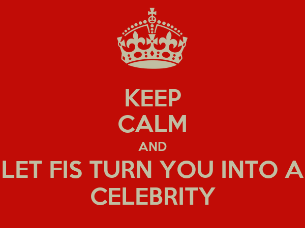 KEEP CALM AND LET FIS TURN YOU INTO A CELEBRITY