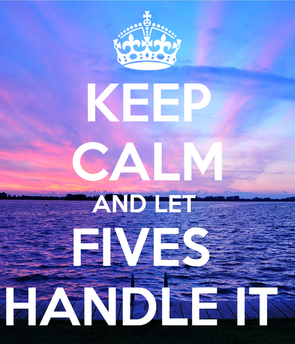 KEEP CALM AND LET  FIVES  HANDLE IT