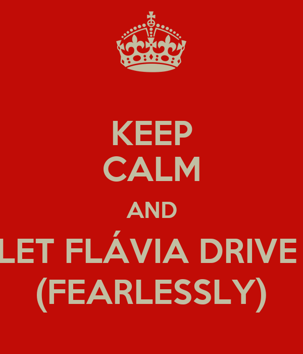KEEP CALM AND LET FLÁVIA DRIVE  (FEARLESSLY)