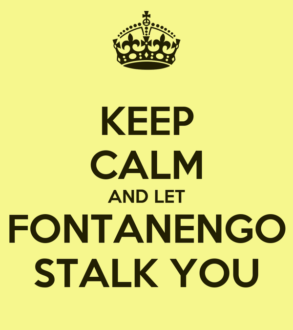 KEEP CALM AND LET FONTANENGO STALK YOU