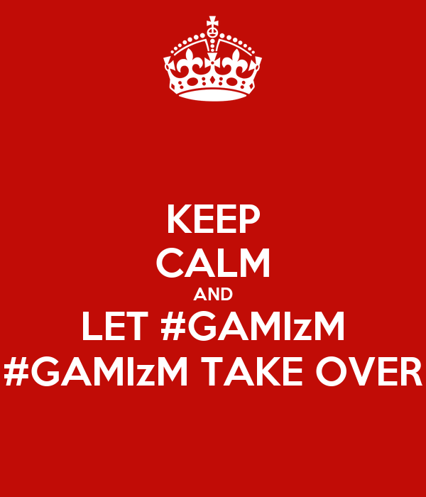 KEEP CALM AND LET #GAMIzM #GAMIzM TAKE OVER
