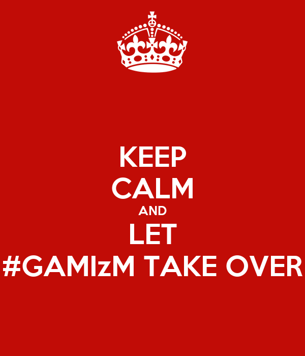 KEEP CALM AND LET #GAMIzM TAKE OVER