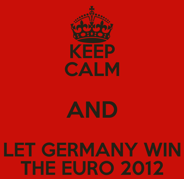 KEEP CALM AND LET GERMANY WIN THE EURO 2012