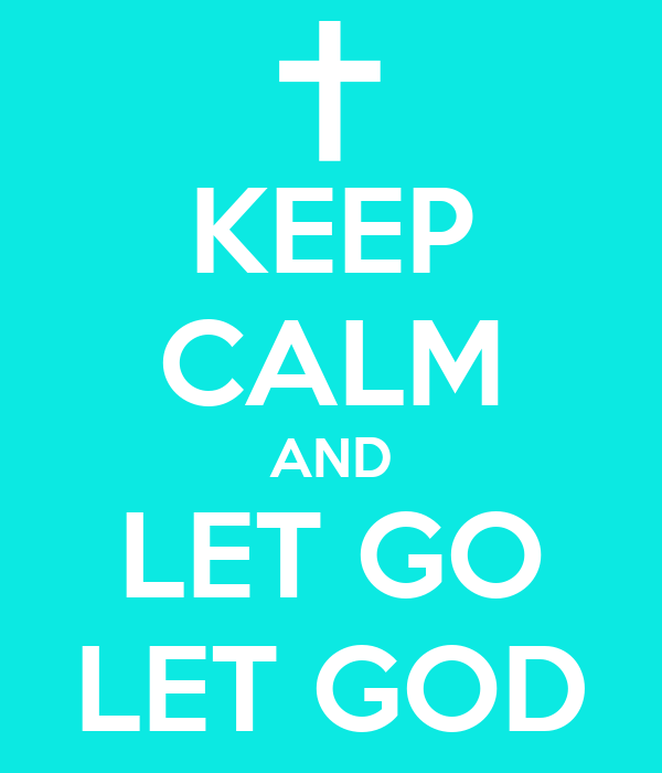 KEEP CALM AND LET GO LET GOD