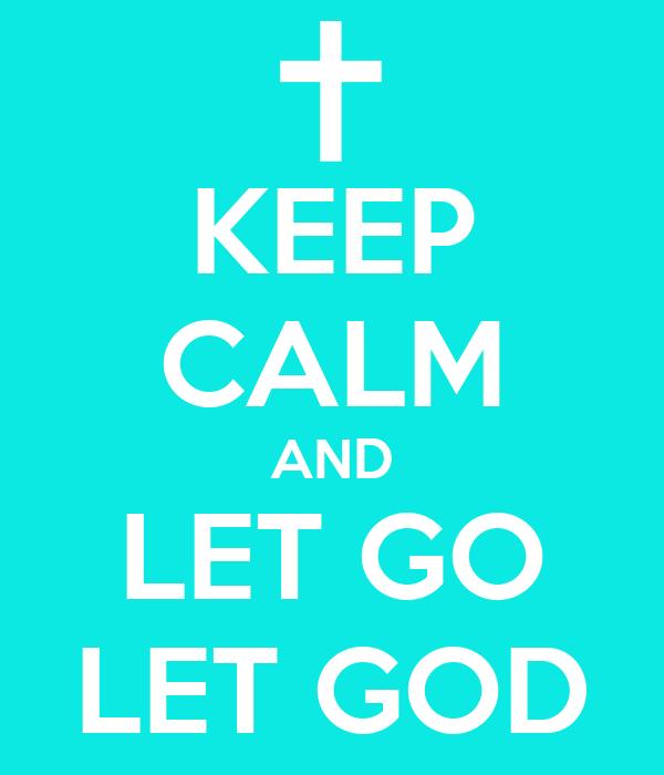KEEP CALM AND LET GO LET GOD