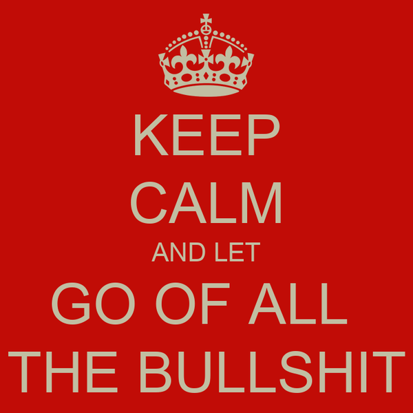 KEEP CALM AND LET GO OF ALL  THE BULLSHIT