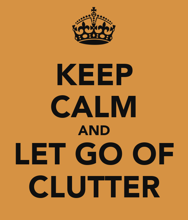 KEEP CALM AND LET GO OF CLUTTER
