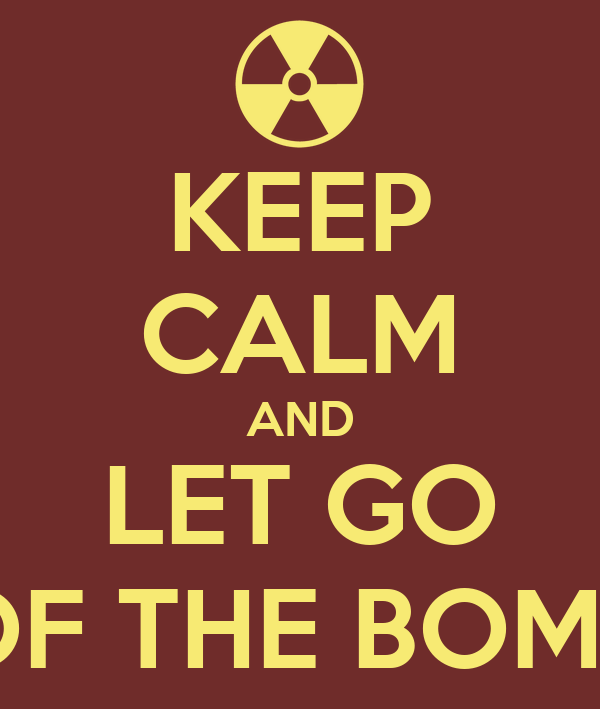KEEP CALM AND LET GO OF THE BOMB