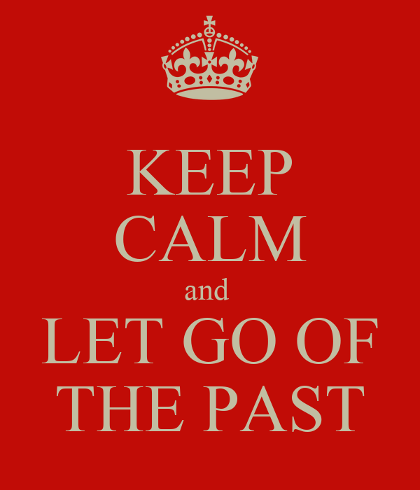 KEEP CALM and  LET GO OF THE PAST