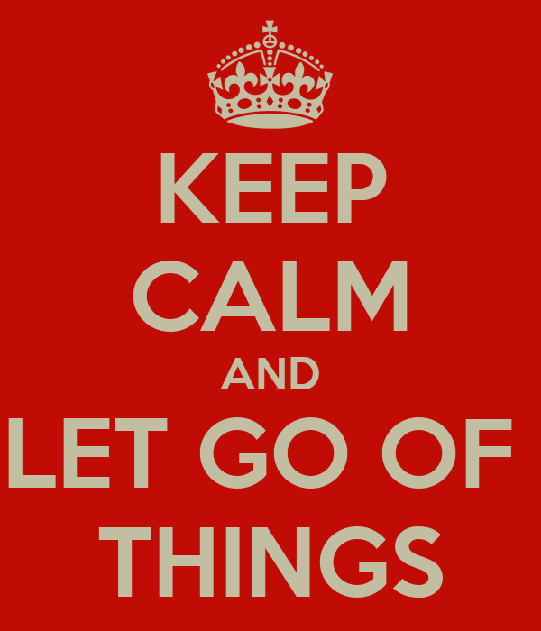 KEEP CALM AND LET GO OF  THINGS