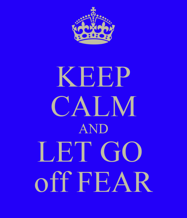 KEEP CALM AND LET GO  off FEAR