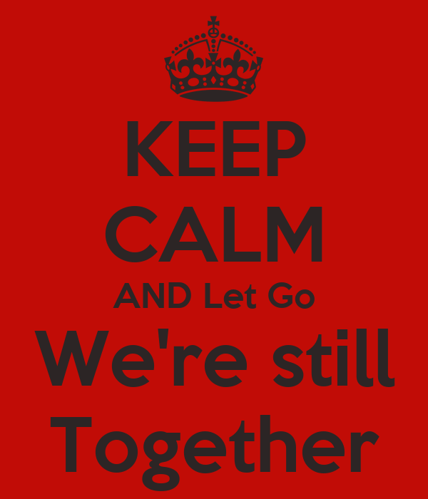 KEEP CALM AND Let Go We're still Together