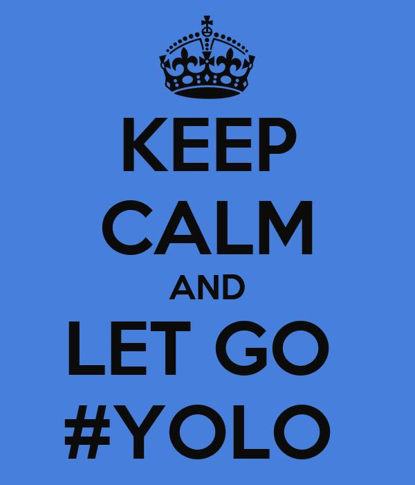 KEEP CALM AND LET GO  #YOLO