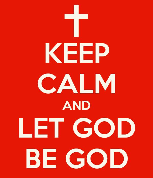KEEP CALM AND LET GOD BE GOD