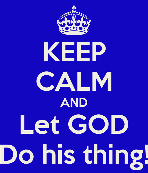 KEEP CALM AND Let GOD Do his thing!