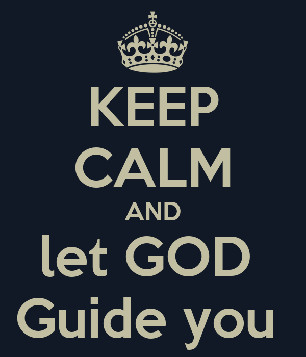 KEEP CALM AND let GOD  Guide you