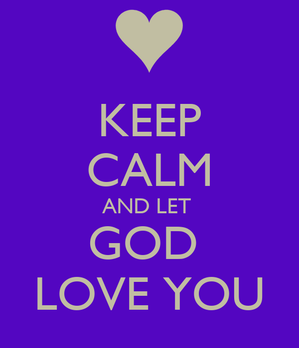 KEEP CALM AND LET  GOD  LOVE YOU