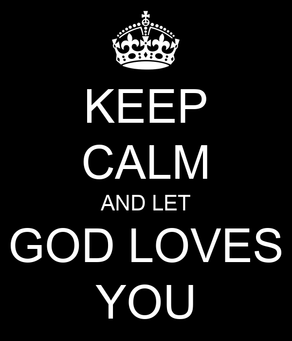 KEEP CALM AND LET GOD LOVES YOU