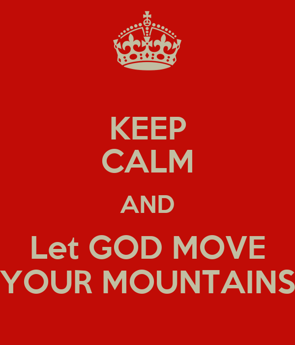 KEEP CALM AND Let GOD MOVE YOUR MOUNTAINS