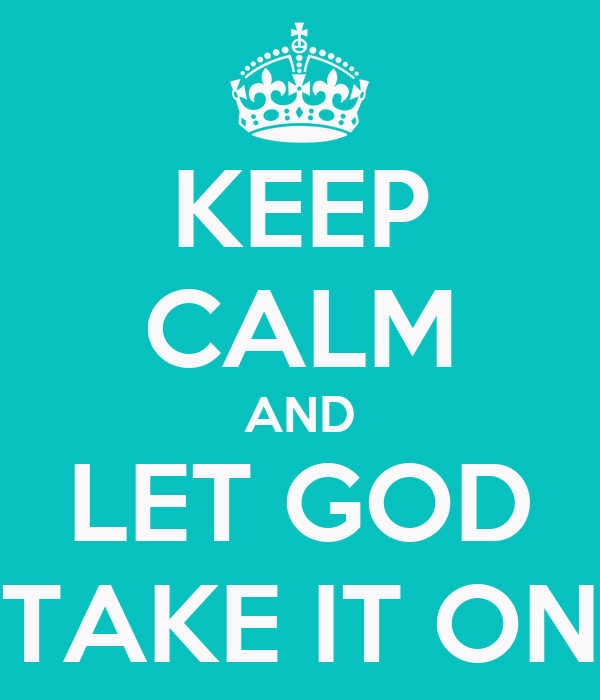 KEEP CALM AND LET GOD TAKE IT ON