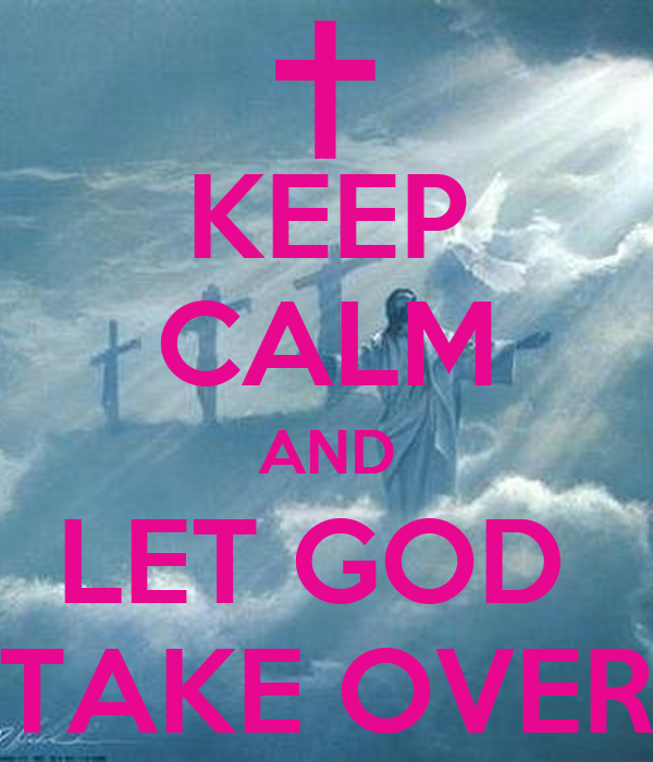 KEEP CALM AND LET GOD  TAKE OVER