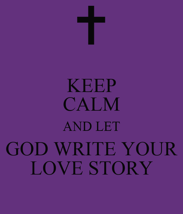 KEEP CALM AND LET GOD WRITE YOUR LOVE STORY