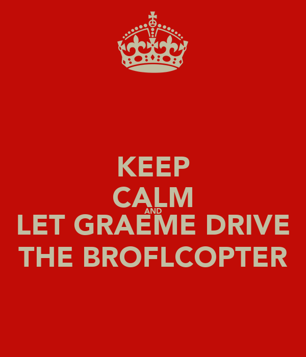 KEEP CALM AND LET GRAEME DRIVE THE BROFLCOPTER