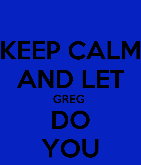 KEEP CALM AND LET GREG  DO YOU