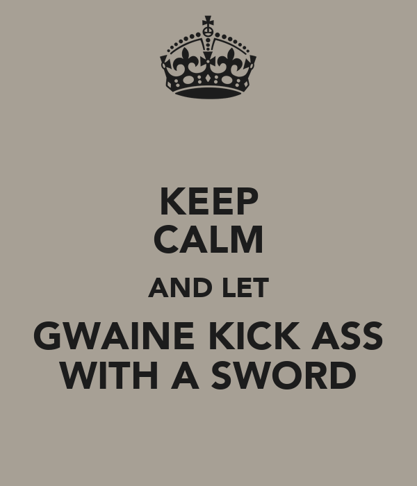 KEEP CALM AND LET GWAINE KICK ASS WITH A SWORD
